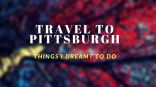 Travel to Pittsburgh- Things I Dreamt To DoLIFE